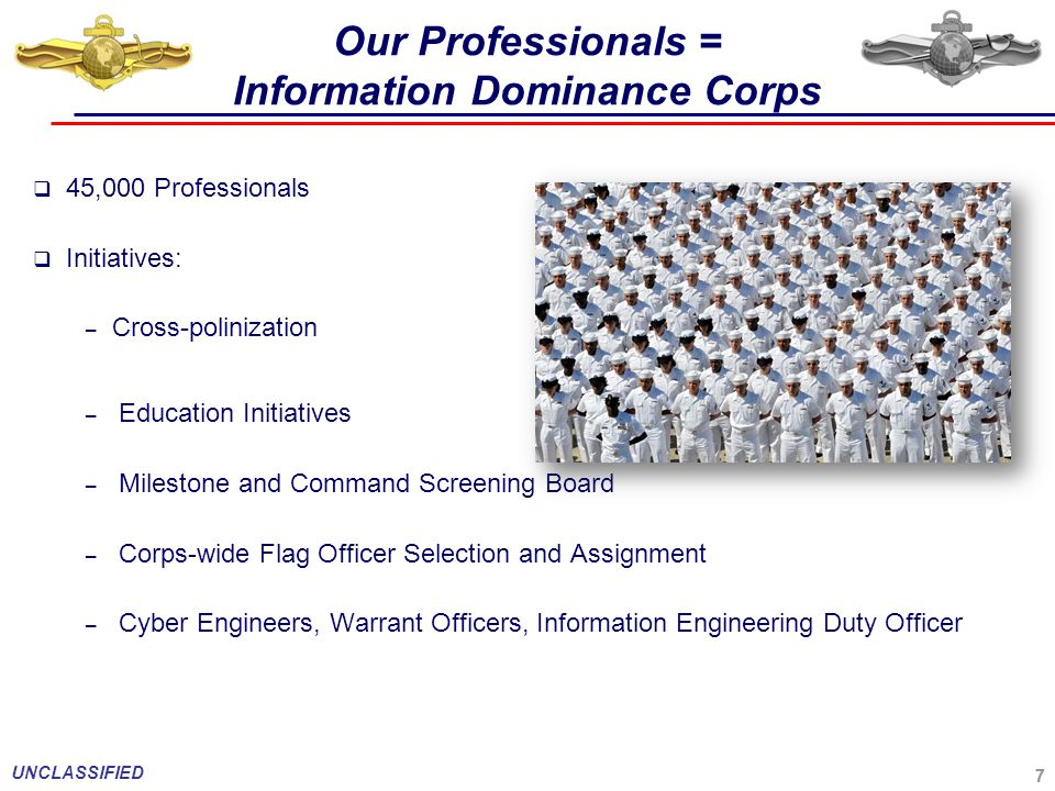 7 Our Professionals = Information Dominance Corps  45,000 Professionals  Initiatives: – Cross-polinization – Education Initiatives – Milestone and Command Screening Board – Corps-wide Flag Officer Selection and Assignment – Cyber Engineers, Warrant Officers, Information Engineering Duty Officer 7 UNCLASSIFIED