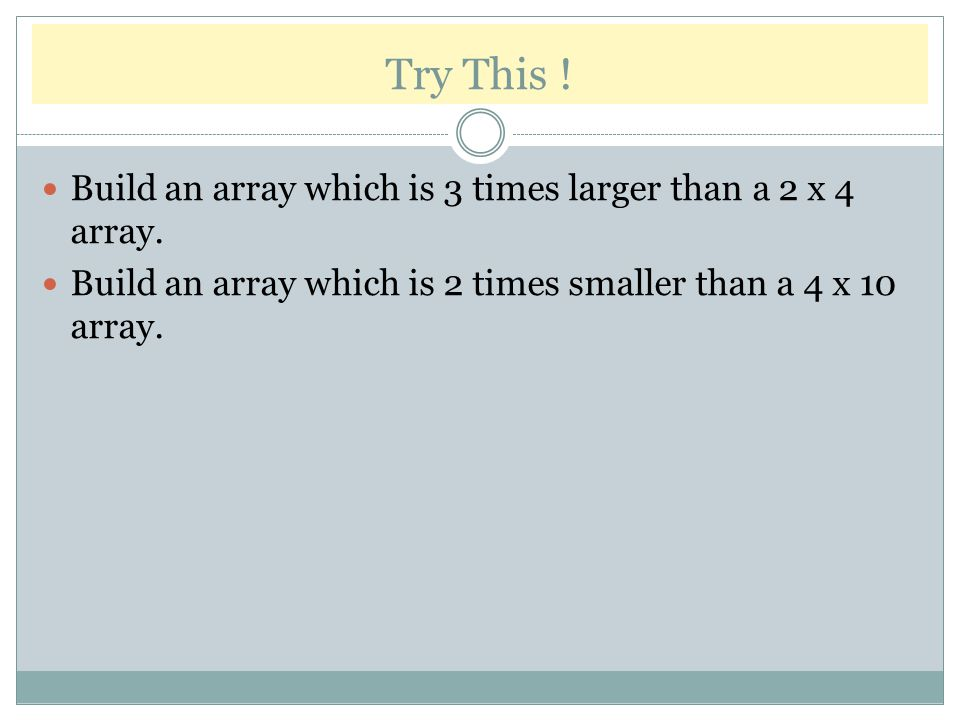 Try This .Build an array which is 3 times larger than a 2 x 4 array.