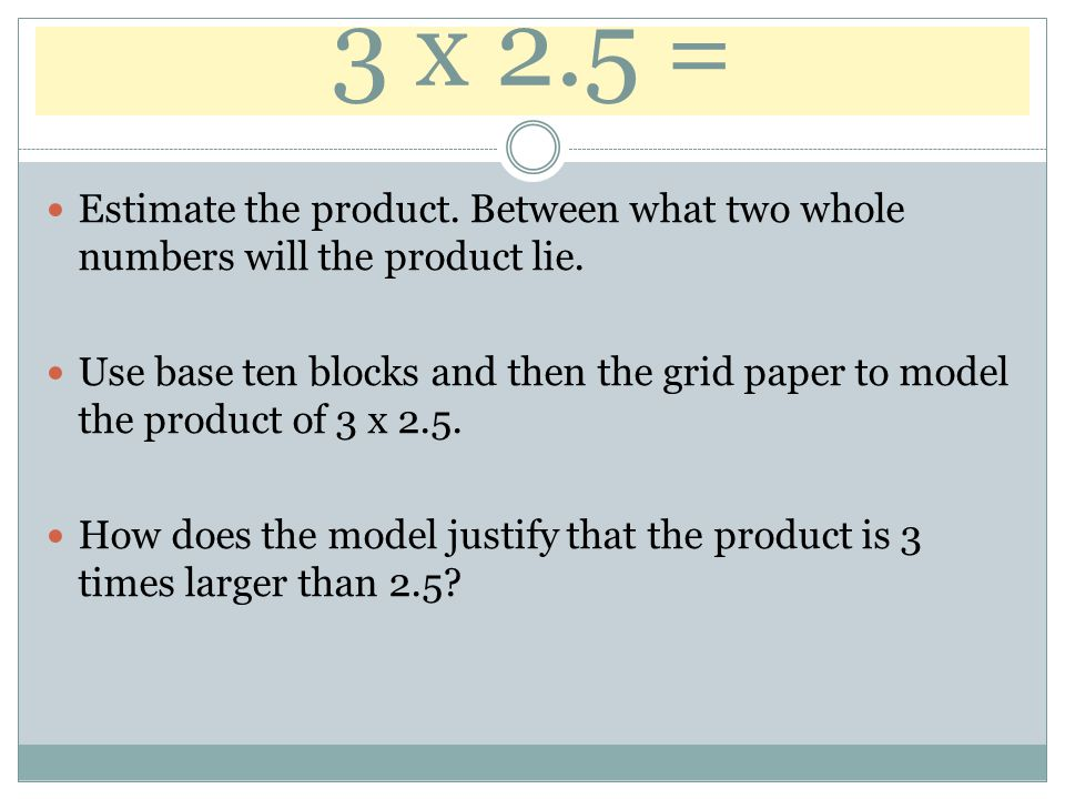 3 x 2.5 = Estimate the product. Between what two whole numbers will the product lie. Use base ten blocks and then the grid paper to model the product