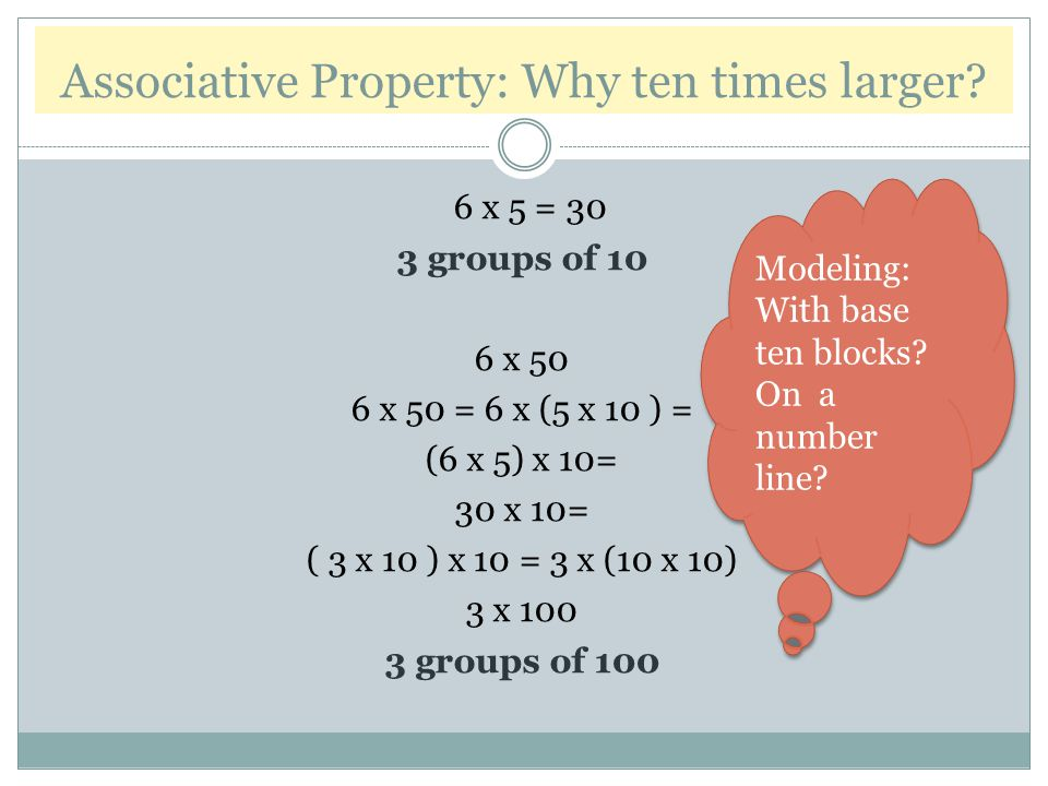 Associative Property: Why ten times larger? 6 x 5 = 30 3 groups of 10 6 x 50 6 x 50 = 6 x (5 x 10 ) = (6 x 5) x 10= 30 x 10= ( 3 x 10 ) x 10 = 3 x (10