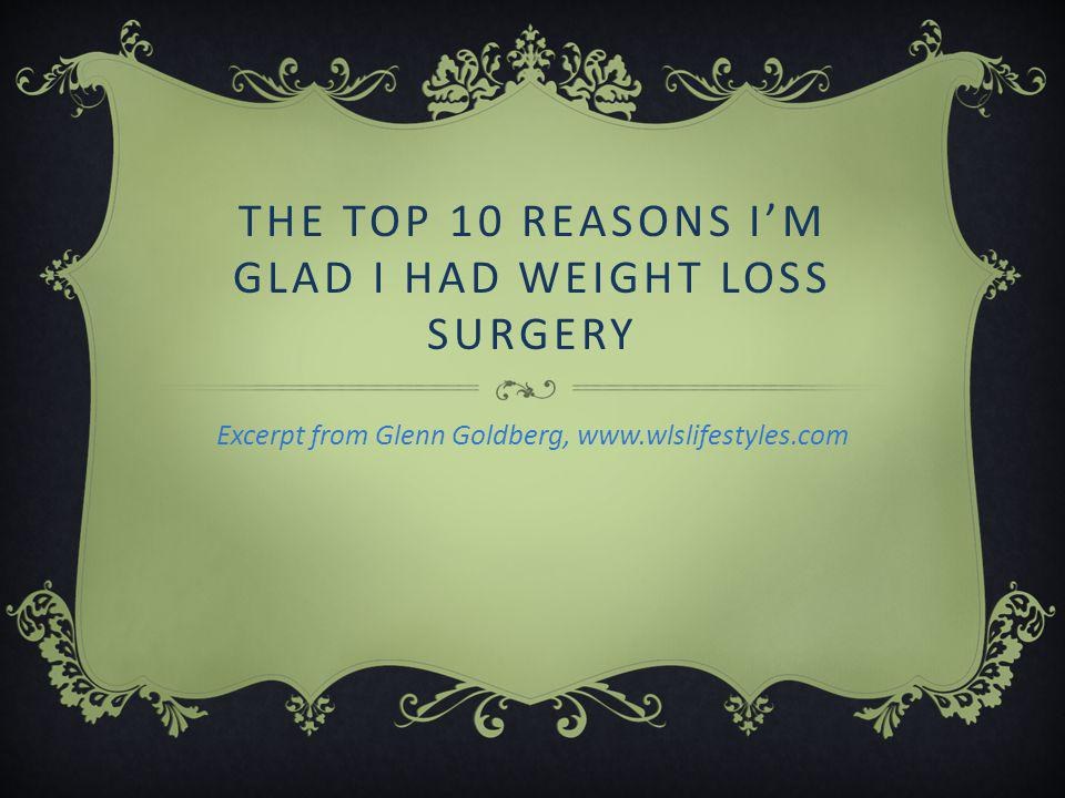 THE TOP 10 REASONS I'M GLAD I HAD WEIGHT LOSS SURGERY Excerpt from Glenn Goldberg, www.wlslifestyles.com