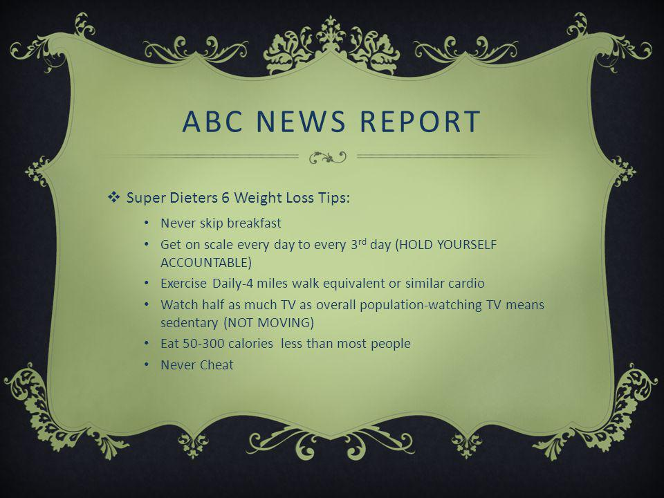 ABC NEWS REPORT  Super Dieters 6 Weight Loss Tips: Never skip breakfast Get on scale every day to every 3 rd day (HOLD YOURSELF ACCOUNTABLE) Exercise Daily-4 miles walk equivalent or similar cardio Watch half as much TV as overall population-watching TV means sedentary (NOT MOVING) Eat 50-300 calories less than most people Never Cheat