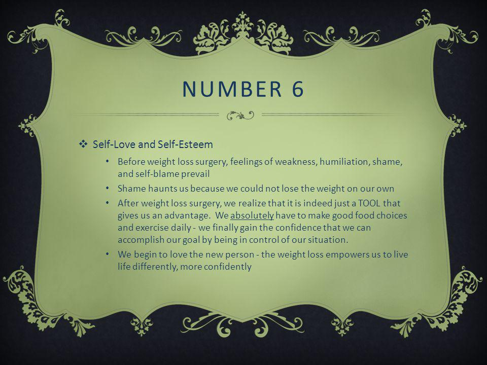 NUMBER 6  Self-Love and Self-Esteem Before weight loss surgery, feelings of weakness, humiliation, shame, and self-blame prevail Shame haunts us because we could not lose the weight on our own After weight loss surgery, we realize that it is indeed just a TOOL that gives us an advantage.