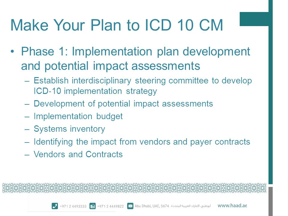 Phase 1: Implementation plan development and potential impact assessments –Establish interdisciplinary steering committee to develop ICD ‐ 10 implementation strategy –Development of potential impact assessments –Implementation budget –Systems inventory –Identifying the impact from vendors and payer contracts –Vendors and Contracts Make Your Plan to ICD 10 CM