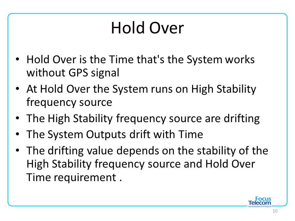 Hold Over Hold Over is the Time that s the System works without GPS signal At Hold Over the System runs on High Stability frequency source The High Stability frequency source are drifting The System Outputs drift with Time The drifting value depends on the stability of the High Stability frequency source and Hold Over Time requirement.