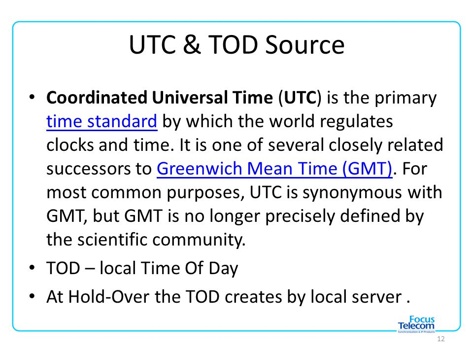 UTC & TOD Source Coordinated Universal Time (UTC) is the primary time standard by which the world regulates clocks and time.
