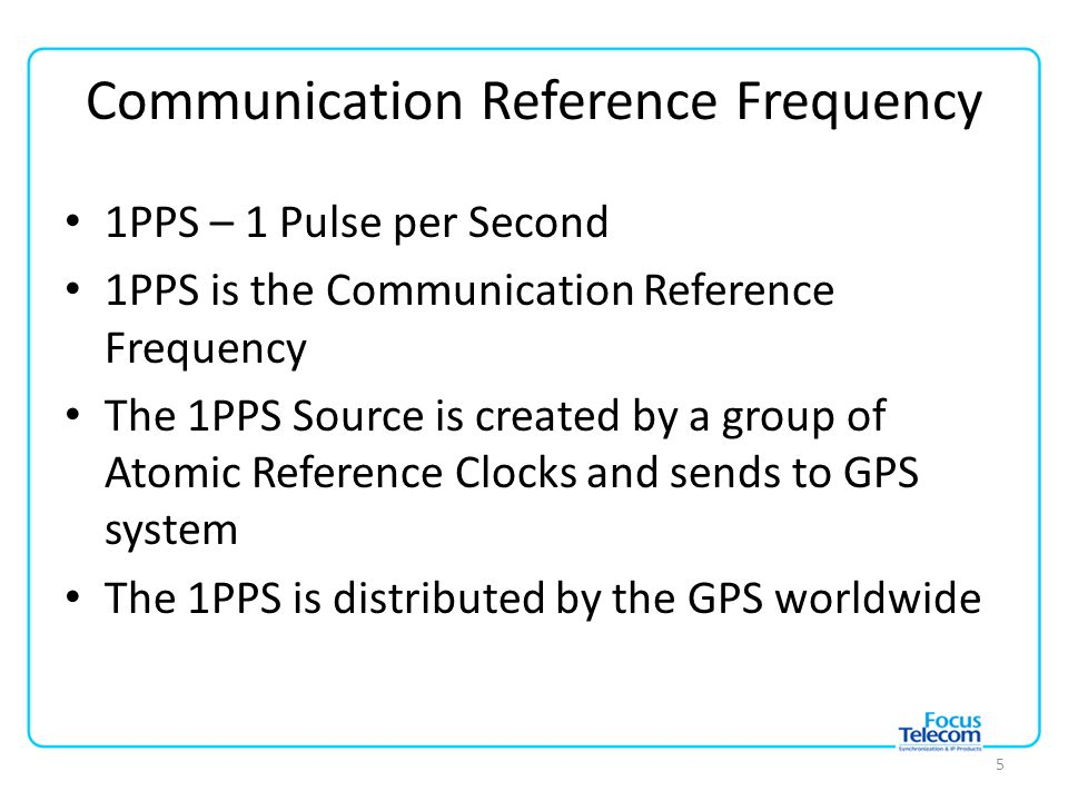 Communication Reference Frequency 1PPS – 1 Pulse per Second 1PPS is the Communication Reference Frequency The 1PPS Source is created by a group of Atomic Reference Clocks and sends to GPS system The 1PPS is distributed by the GPS worldwide 5