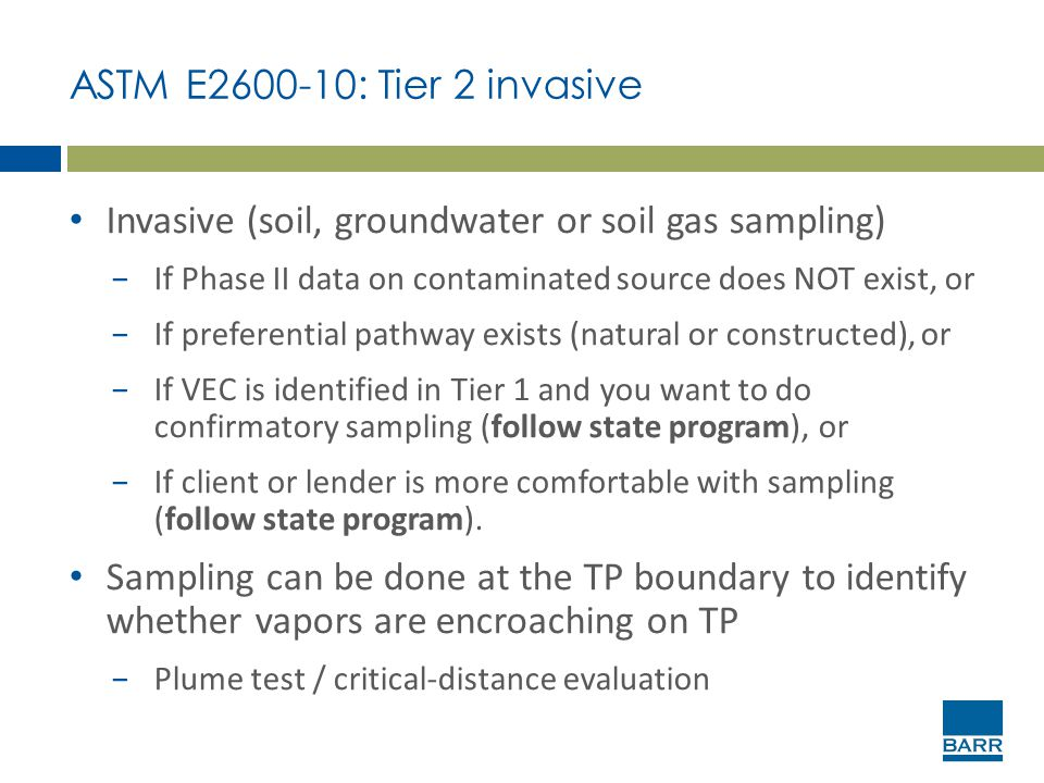 ASTM E2600-10: Tier 2 invasive Invasive (soil, groundwater or soil gas sampling) −If Phase II data on contaminated source does NOT exist, or −If prefe