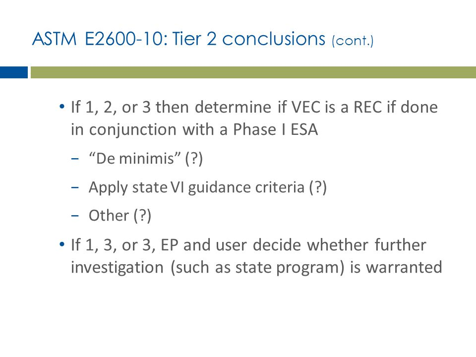 """ASTM E2600-10: Tier 2 conclusions (cont.) If 1, 2, or 3 then determine if VEC is a REC if done in conjunction with a Phase I ESA −""""De minimis"""" (?) −Ap"""