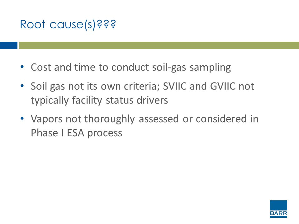 Root cause(s)??? Cost and time to conduct soil-gas sampling Soil gas not its own criteria; SVIIC and GVIIC not typically facility status drivers Vapor