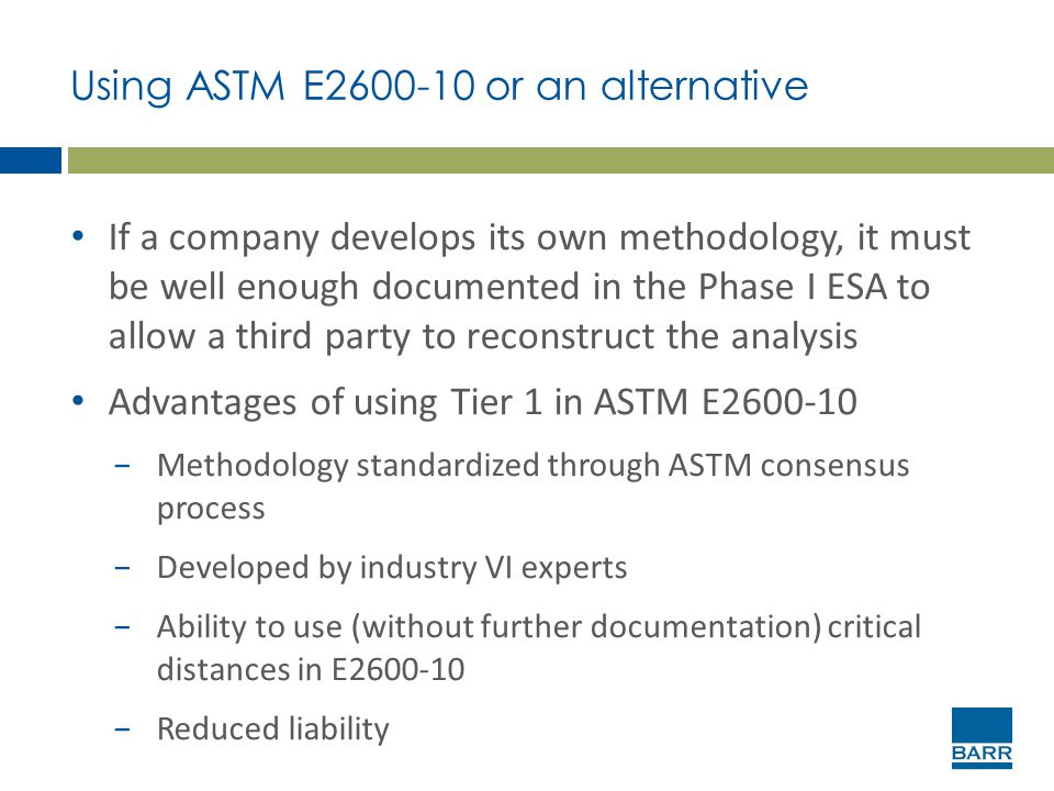 Using ASTM E2600-10 or an alternative If a company develops its own methodology, it must be well enough documented in the Phase I ESA to allow a third