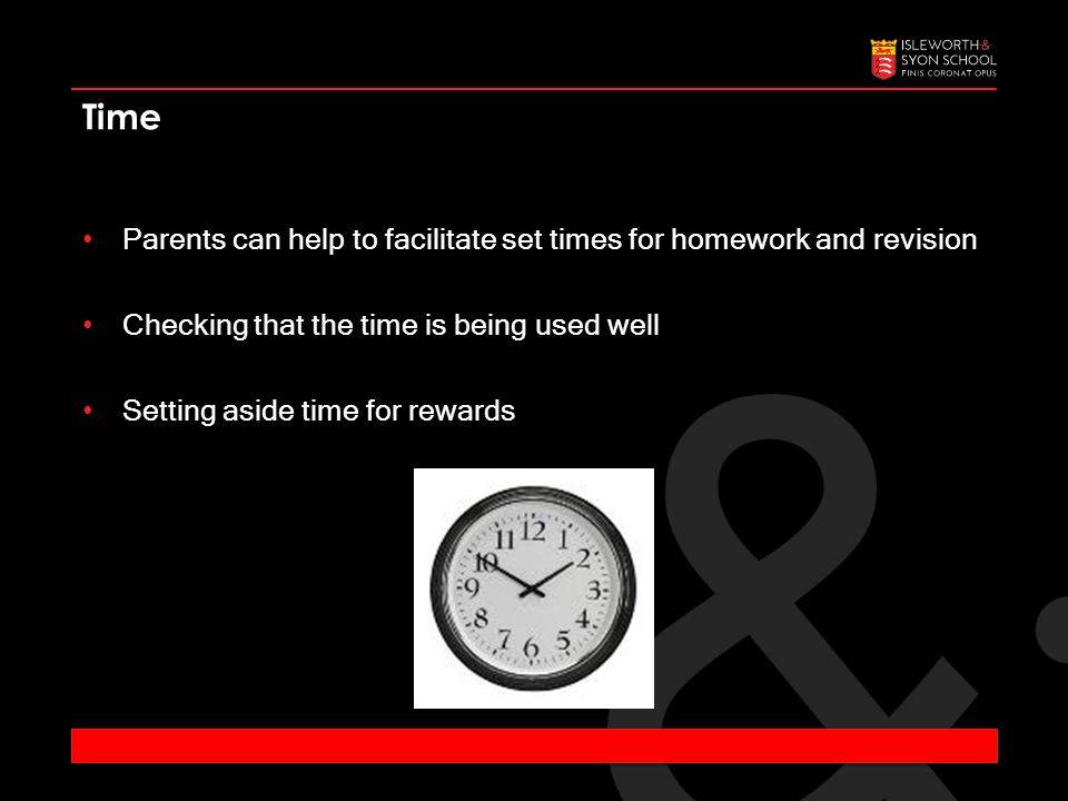 Parents can help to facilitate set times for homework and revision Checking that the time is being used well Setting aside time for rewards Time