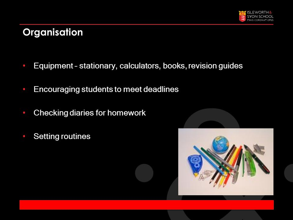 Equipment – stationary, calculators, books, revision guides Encouraging students to meet deadlines Checking diaries for homework Setting routines Organisation