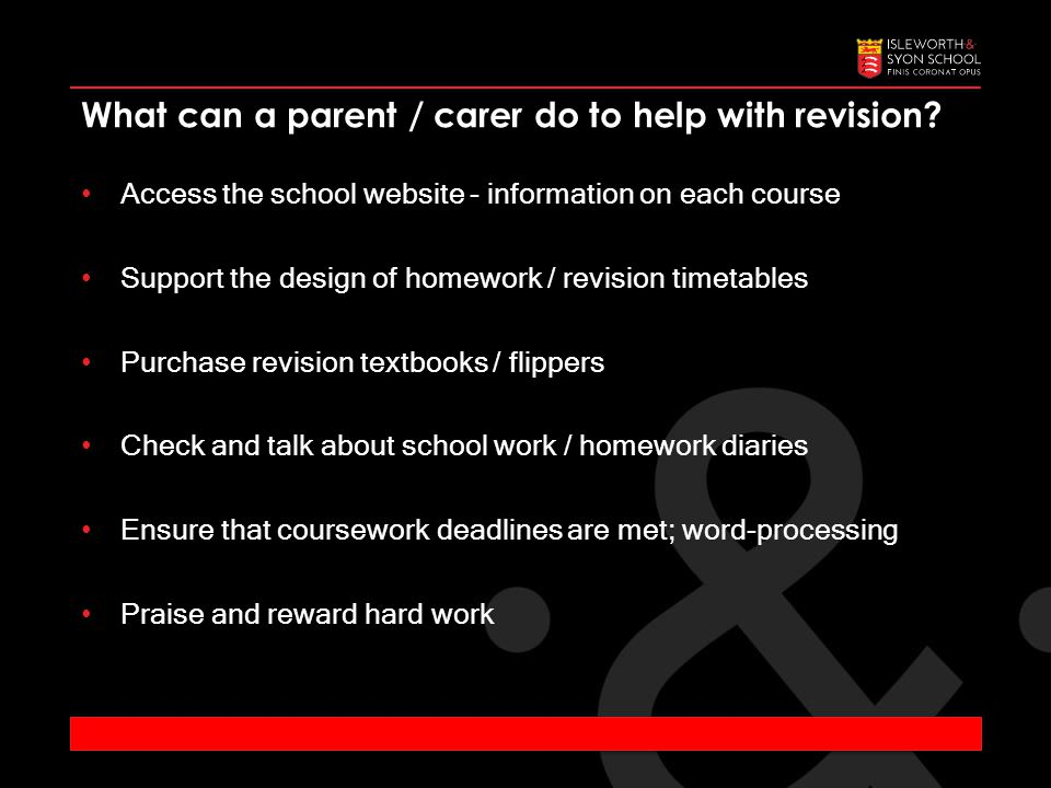Access the school website - information on each course Support the design of homework / revision timetables Purchase revision textbooks / flippers Check and talk about school work / homework diaries Ensure that coursework deadlines are met; word-processing Praise and reward hard work What can a parent / carer do to help with revision?