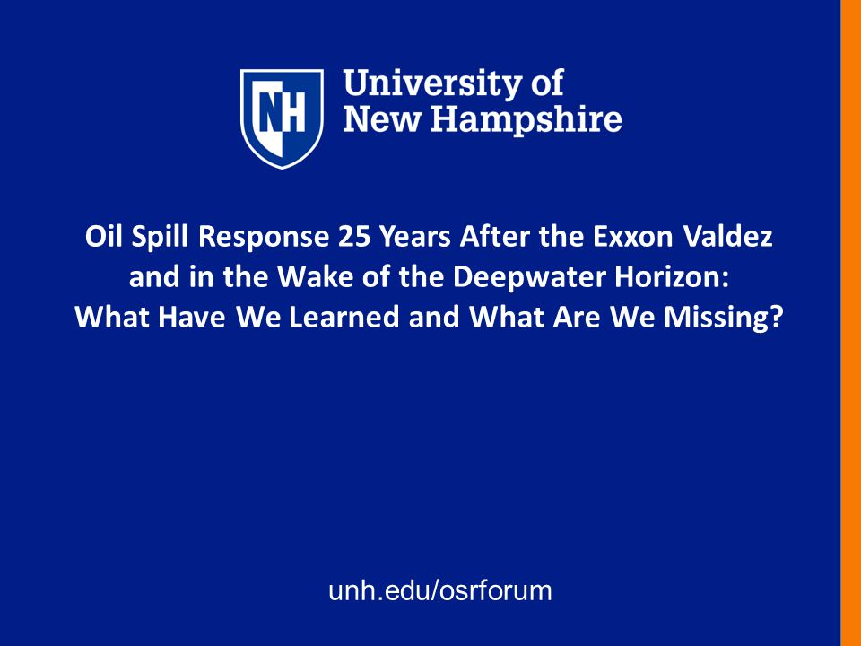 unh.edu/osrforum Oil Spill Response 25 Years After the Exxon Valdez and in the Wake of the Deepwater Horizon: What Have We Learned and What Are We Missing?