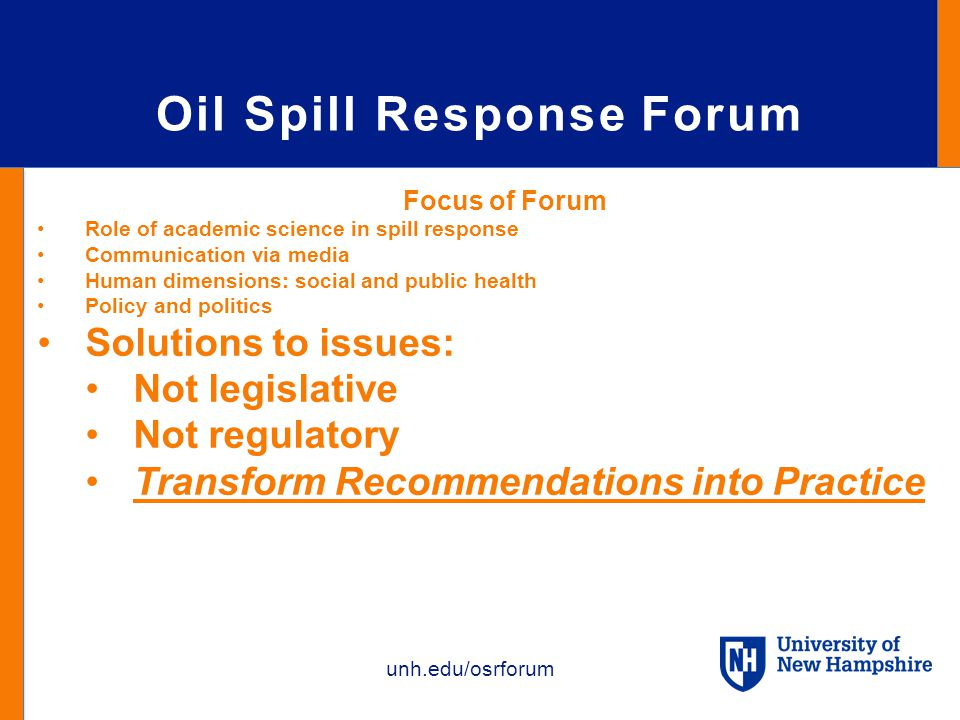 unh.edu/osrforum Oil Spill Response Forum Focus of Forum Role of academic science in spill response Communication via media Human dimensions: social and public health Policy and politics Solutions to issues: Not legislative Not regulatory Transform Recommendations into Practice