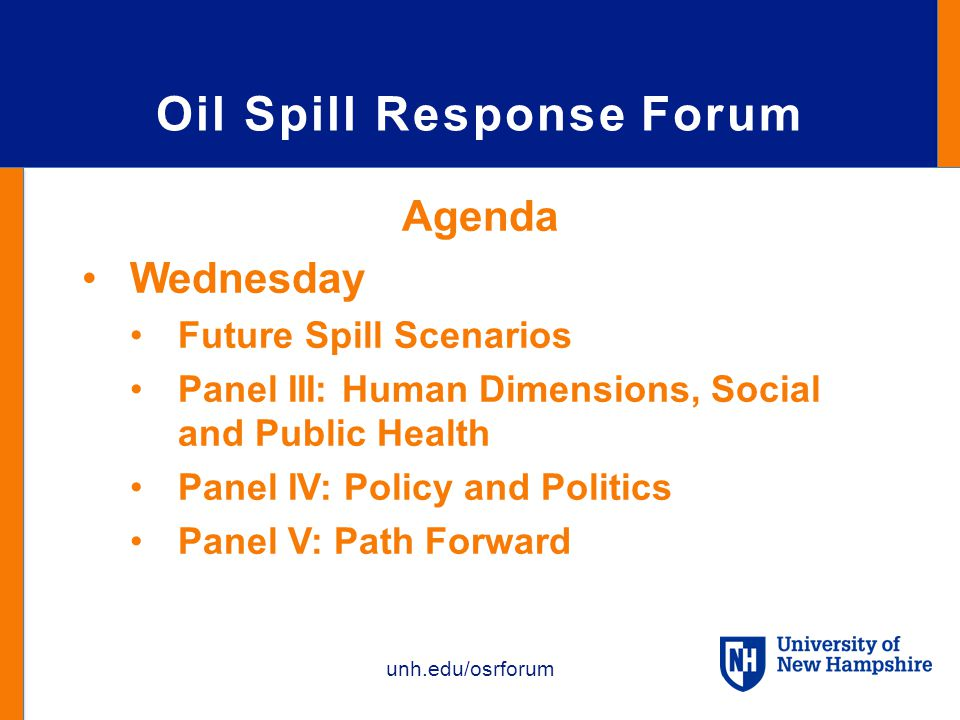 unh.edu/osrforum Oil Spill Response Forum Agenda Wednesday Future Spill Scenarios Panel III: Human Dimensions, Social and Public Health Panel IV: Policy and Politics Panel V: Path Forward