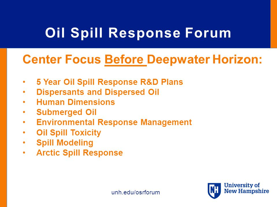 unh.edu/osrforum Oil Spill Response Forum Center Focus Before Deepwater Horizon: 5 Year Oil Spill Response R&D Plans Dispersants and Dispersed Oil Human Dimensions Submerged Oil Environmental Response Management Oil Spill Toxicity Spill Modeling Arctic Spill Response