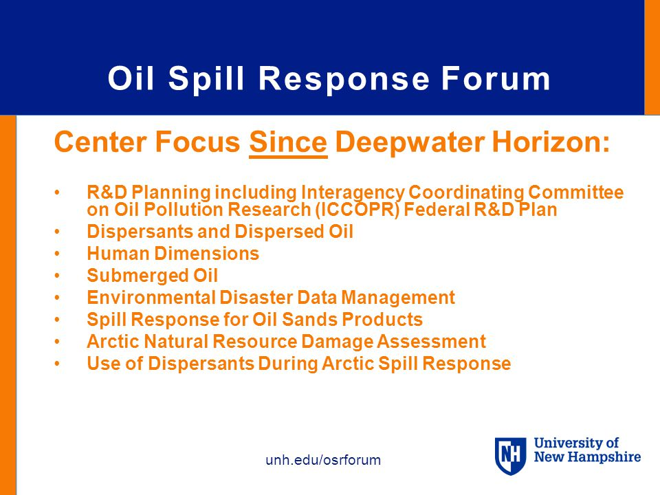 unh.edu/osrforum Oil Spill Response Forum Center Focus Since Deepwater Horizon: R&D Planning including Interagency Coordinating Committee on Oil Pollution Research (ICCOPR) Federal R&D Plan Dispersants and Dispersed Oil Human Dimensions Submerged Oil Environmental Disaster Data Management Spill Response for Oil Sands Products Arctic Natural Resource Damage Assessment Use of Dispersants During Arctic Spill Response