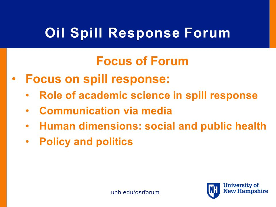 unh.edu/osrforum Oil Spill Response Forum Focus of Forum Focus on spill response: Role of academic science in spill response Communication via media Human dimensions: social and public health Policy and politics