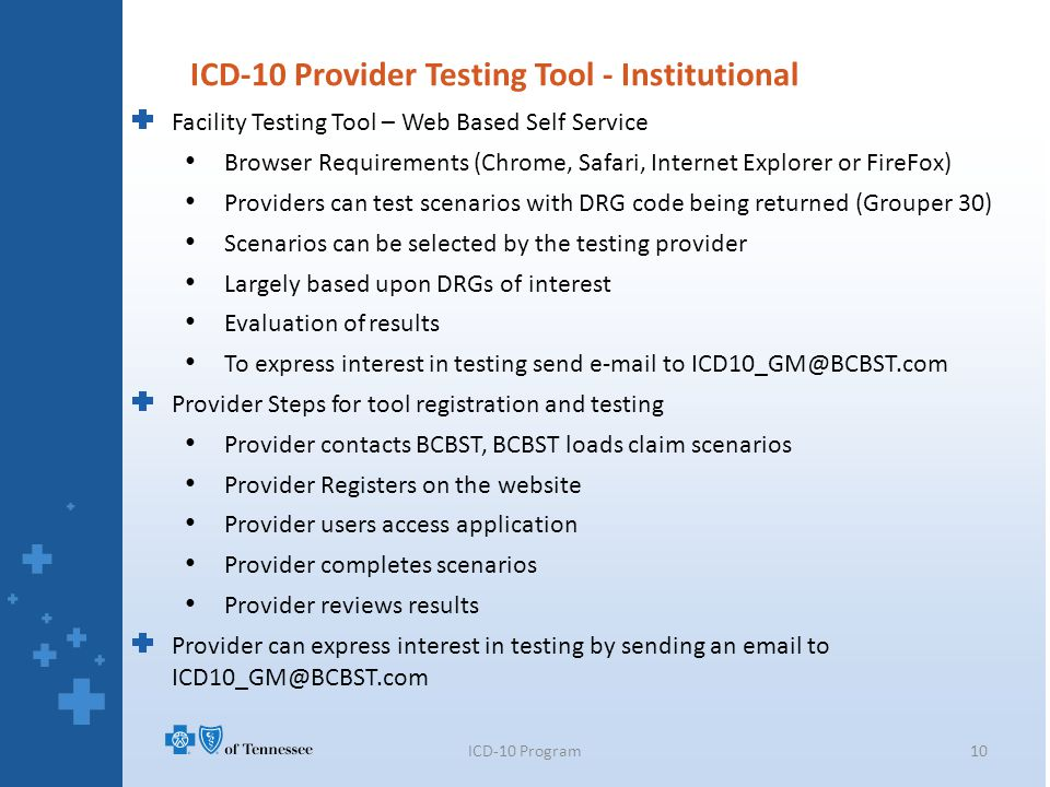 Facility Testing Tool – Web Based Self Service Browser Requirements (Chrome, Safari, Internet Explorer or FireFox) Providers can test scenarios with DRG code being returned (Grouper 30) Scenarios can be selected by the testing provider Largely based upon DRGs of interest Evaluation of results To express interest in testing send e-mail to ICD10_GM@BCBST.com Provider Steps for tool registration and testing Provider contacts BCBST, BCBST loads claim scenarios Provider Registers on the website Provider users access application Provider completes scenarios Provider reviews results Provider can express interest in testing by sending an email to ICD10_GM@BCBST.com ICD-10 Provider Testing Tool - Institutional 10ICD-10 Program