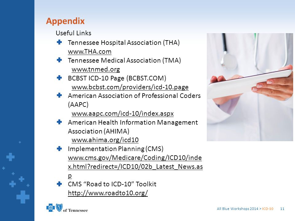 Appendix All Blue Workshops 2014 > ICD-1011 Useful Links Tennessee Hospital Association (THA) www.THA.com Tennessee Medical Association (TMA) www.tnmed.org BCBST ICD-10 Page (BCBST.COM) www.bcbst.com/providers/icd-10.page American Association of Professional Coders (AAPC) www.aapc.com/icd-10/index.aspx American Health Information Management Association (AHIMA) www.ahima.org/icd10 Implementation Planning (CMS) www.cms.gov/Medicare/Coding/ICD10/inde x.html redirect=/ICD10/02b_Latest_News.as p CMS Road to ICD-10 Toolkit http://www.roadto10.org/