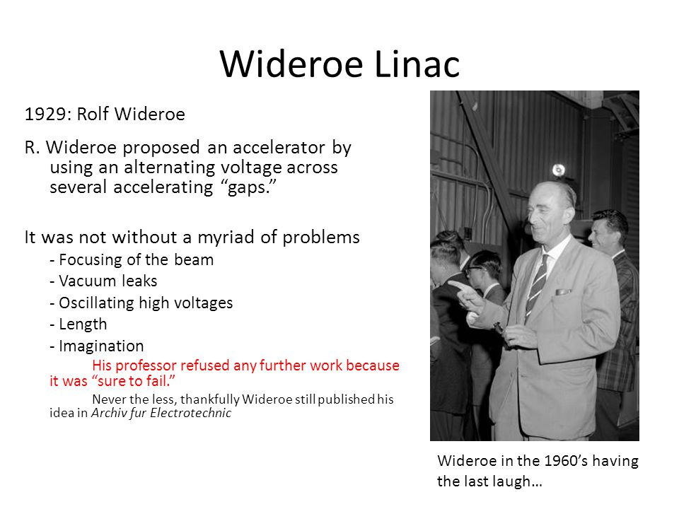 """Wideroe Linac 1929: Rolf Wideroe R. Wideroe proposed an accelerator by using an alternating voltage across several accelerating """"gaps."""" It was not wit"""