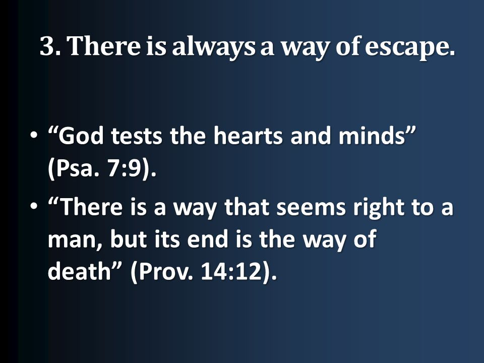 3. There is always a way of escape. God tests the hearts and minds (Psa.
