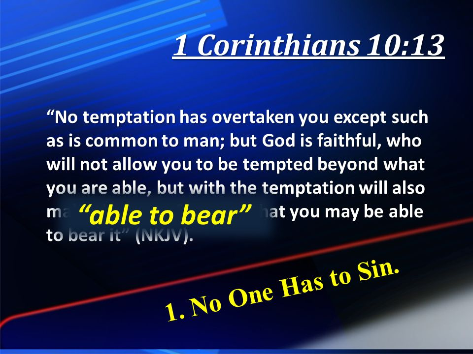 No temptation has overtaken you except such as is common to man; but God is faithful, who will not allow you to be tempted beyond what you are able, but with the temptation will also make the way of escape, that you may be able to bear it (NKJV).
