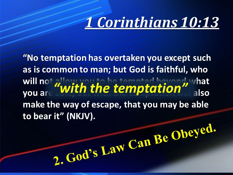 1 Corinthians 10:13 No temptation has overtaken you except such as is common to man; but God is faithful, who will not allow you to be tempted beyond what you are able, but with the temptation will also make the way of escape, that you may be able to bear it (NKJV).