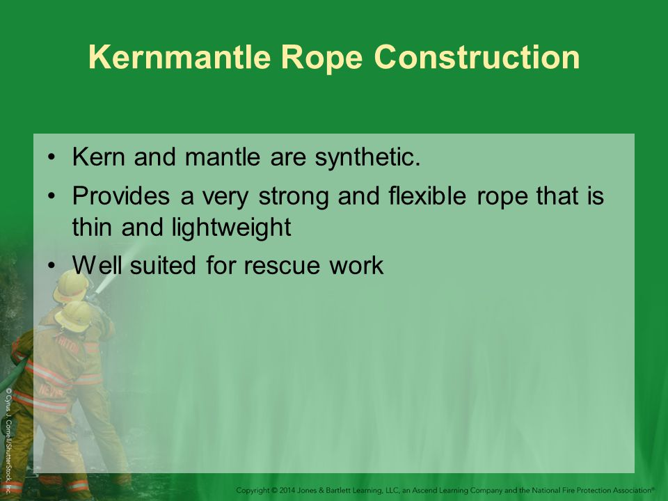 Kernmantle Rope Construction Kern and mantle are synthetic. Provides a very strong and flexible rope that is thin and lightweight Well suited for resc