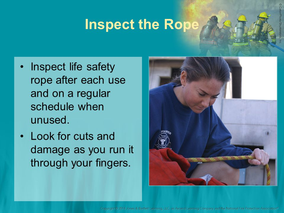 Inspect the Rope Inspect life safety rope after each use and on a regular schedule when unused. Look for cuts and damage as you run it through your fi