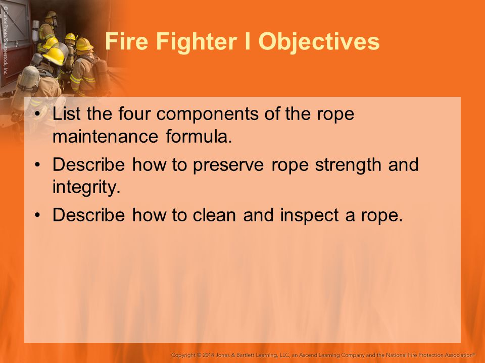 Fire Fighter I Objectives List the four components of the rope maintenance formula. Describe how to preserve rope strength and integrity. Describe how