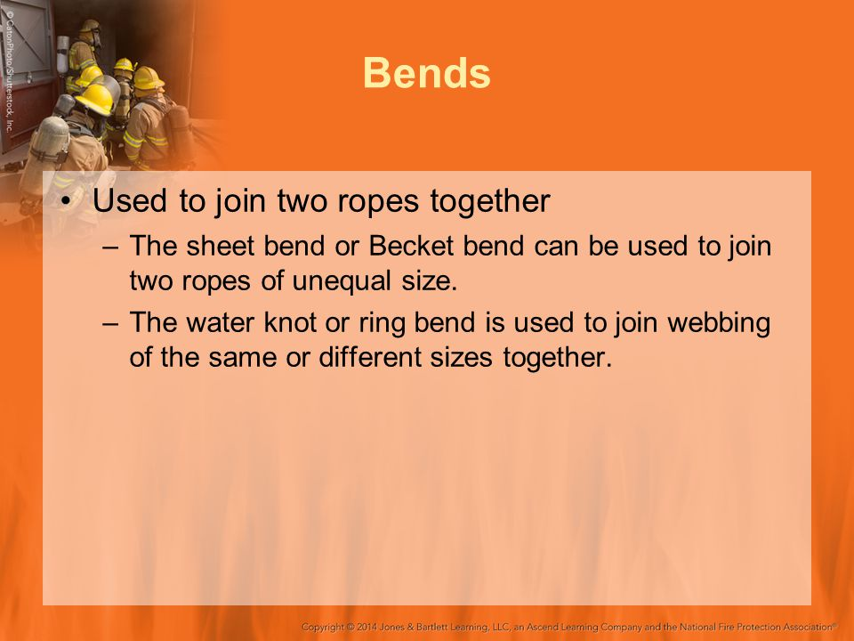 Bends Used to join two ropes together –The sheet bend or Becket bend can be used to join two ropes of unequal size. –The water knot or ring bend is us