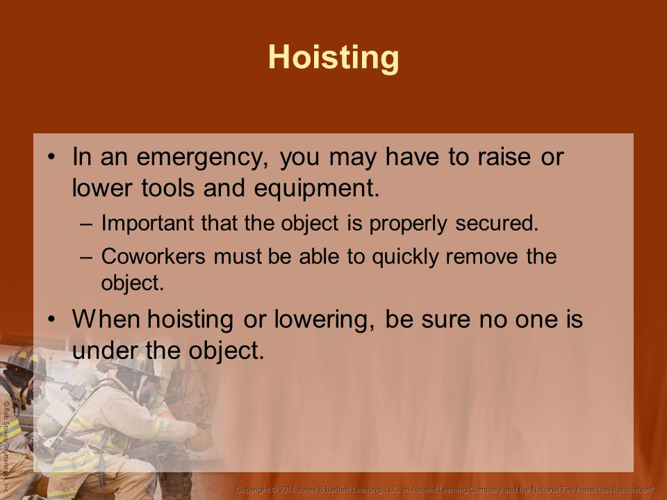Hoisting In an emergency, you may have to raise or lower tools and equipment. –Important that the object is properly secured. –Coworkers must be able