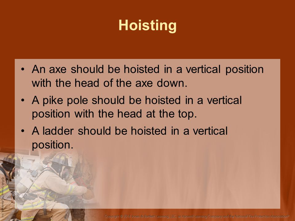 Hoisting An axe should be hoisted in a vertical position with the head of the axe down. A pike pole should be hoisted in a vertical position with the