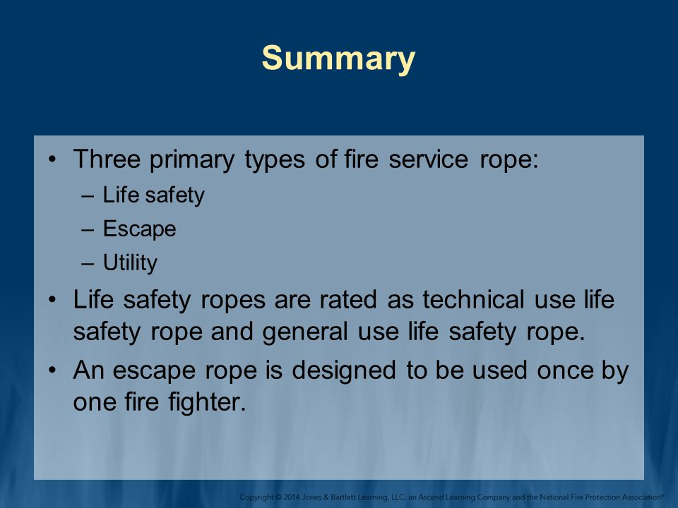 Summary Three primary types of fire service rope: –Life safety –Escape –Utility Life safety ropes are rated as technical use life safety rope and general use life safety rope.