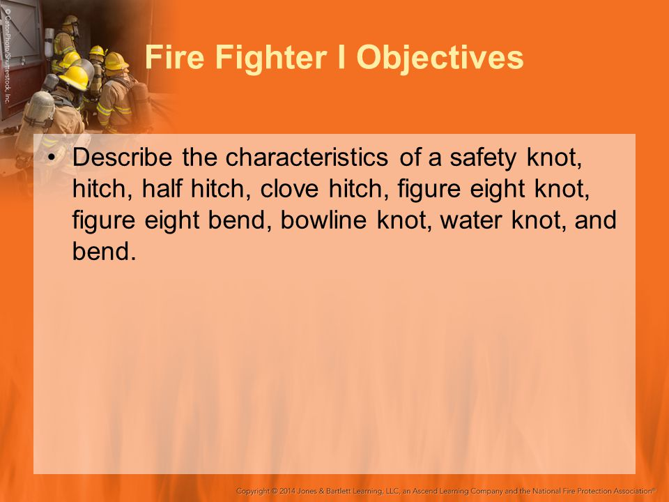 Fire Fighter I Objectives Describe the characteristics of a safety knot, hitch, half hitch, clove hitch, figure eight knot, figure eight bend, bowline knot, water knot, and bend.