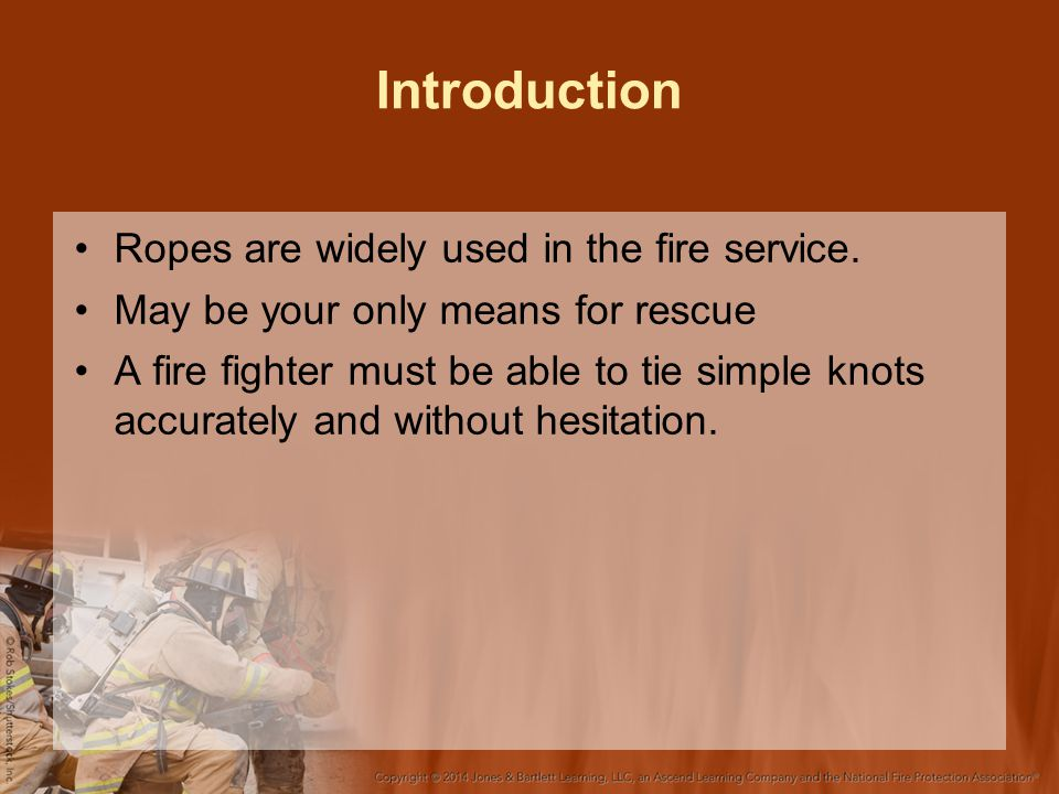 Introduction Ropes are widely used in the fire service. May be your only means for rescue A fire fighter must be able to tie simple knots accurately a