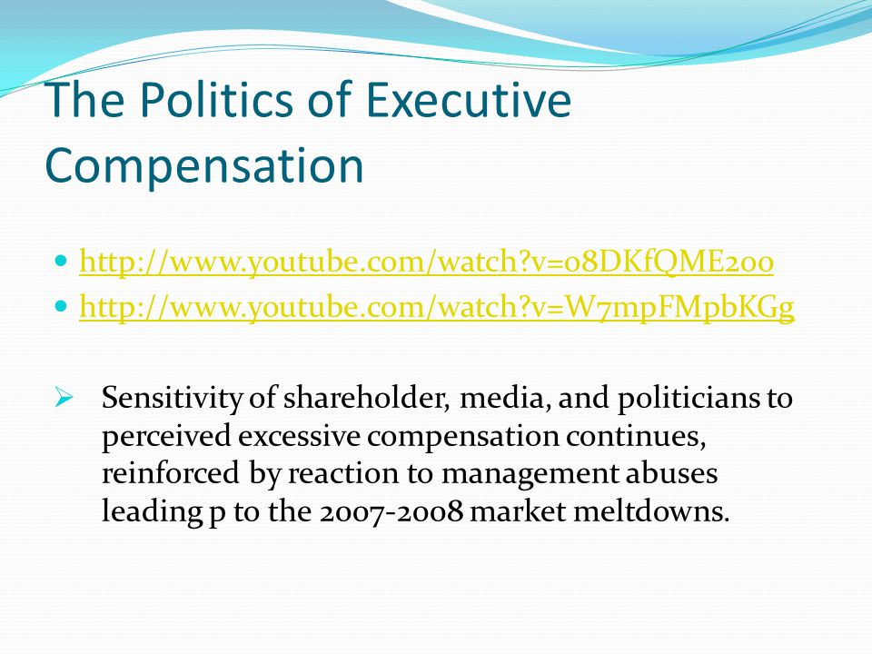 The Politics of Executive Compensation http://www.youtube.com/watch v=o8DKfQME2o0 http://www.youtube.com/watch v=W7mpFMpbKGg  Sensitivity of shareholder, media, and politicians to perceived excessive compensation continues, reinforced by reaction to management abuses leading p to the 2007-2008 market meltdowns.