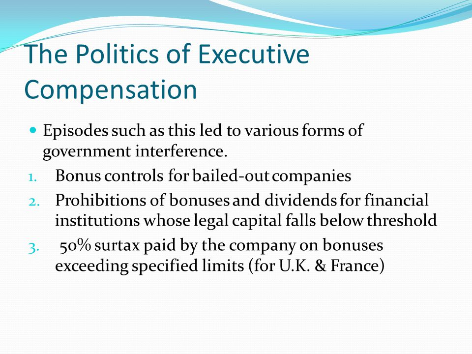 The Politics of Executive Compensation Episodes such as this led to various forms of government interference. 1. Bonus controls for bailed-out compani
