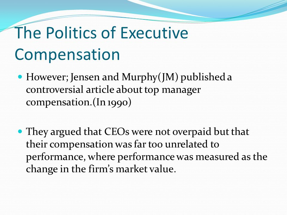 The Politics of Executive Compensation However; Jensen and Murphy(JM) published a controversial article about top manager compensation.(In 1990) They argued that CEOs were not overpaid but that their compensation was far too unrelated to performance, where performance was measured as the change in the firm's market value.