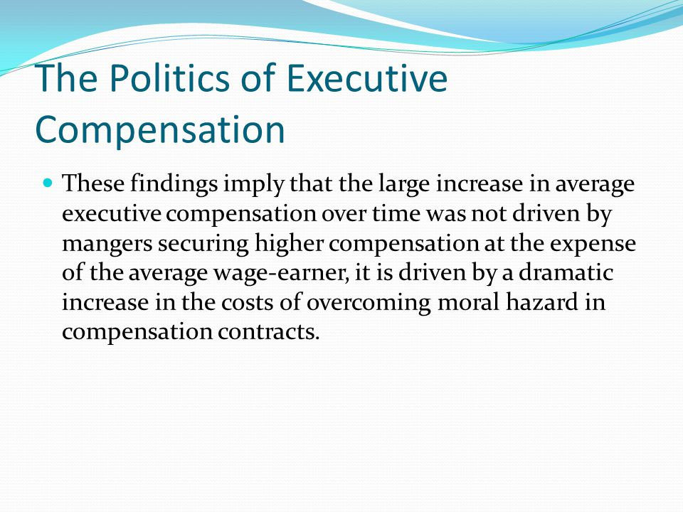 The Politics of Executive Compensation These findings imply that the large increase in average executive compensation over time was not driven by mangers securing higher compensation at the expense of the average wage-earner, it is driven by a dramatic increase in the costs of overcoming moral hazard in compensation contracts.