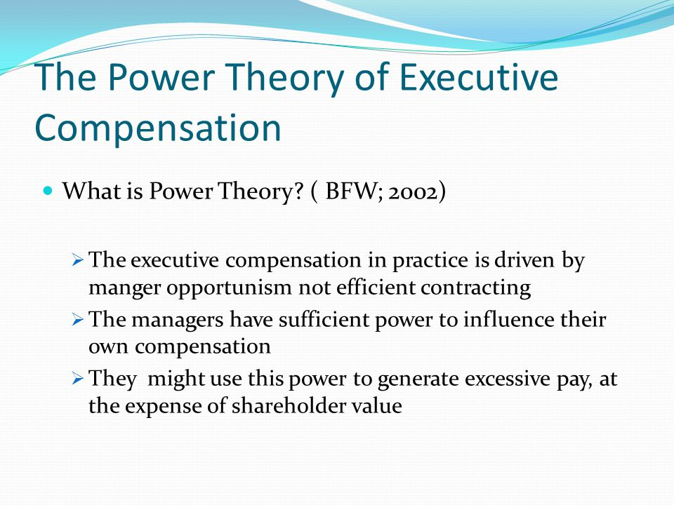 The Power Theory of Executive Compensation What is Power Theory? ( BFW; 2002)  The executive compensation in practice is driven by manger opportunism