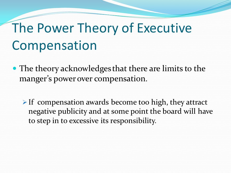 The Power Theory of Executive Compensation The theory acknowledges that there are limits to the manger's power over compensation.  If compensation aw