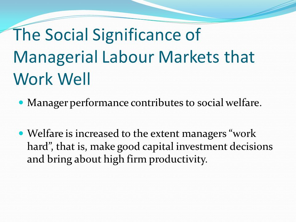 The Social Significance of Managerial Labour Markets that Work Well Manager performance contributes to social welfare.