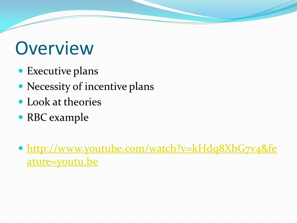 Overview Executive plans Necessity of incentive plans Look at theories RBC example http://www.youtube.com/watch v=kHdq8XbG7v4&fe ature=youtu.be http://www.youtube.com/watch v=kHdq8XbG7v4&fe ature=youtu.be