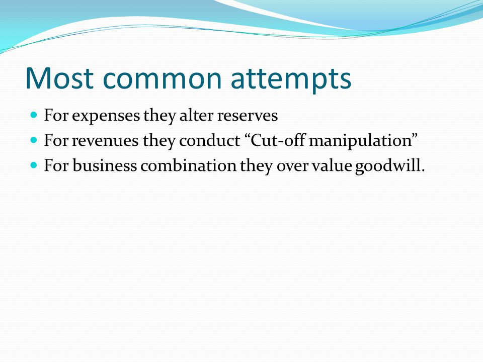 "Most common attempts For expenses they alter reserves For revenues they conduct ""Cut-off manipulation"" For business combination they over value goodwi"
