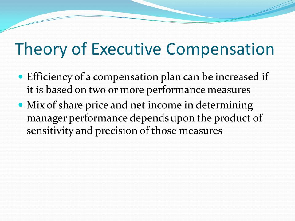 Theory of Executive Compensation Efficiency of a compensation plan can be increased if it is based on two or more performance measures Mix of share pr