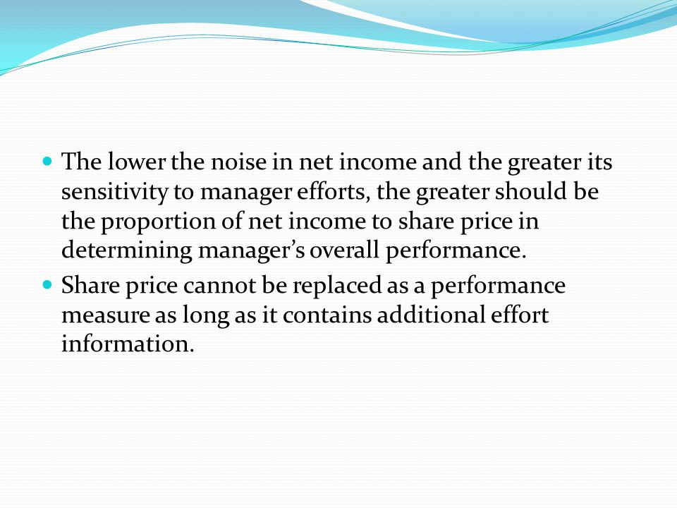 The lower the noise in net income and the greater its sensitivity to manager efforts, the greater should be the proportion of net income to share price in determining manager's overall performance.